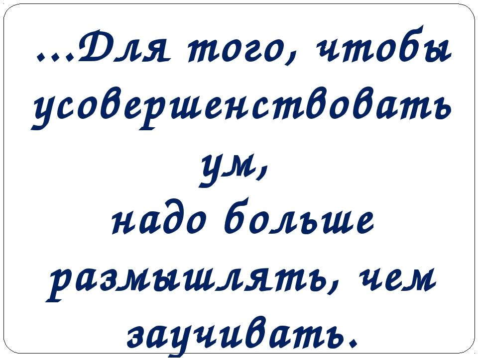 ...Для того, чтобы усовершенствовать ум, надо больше размышлять, чем заучиват...