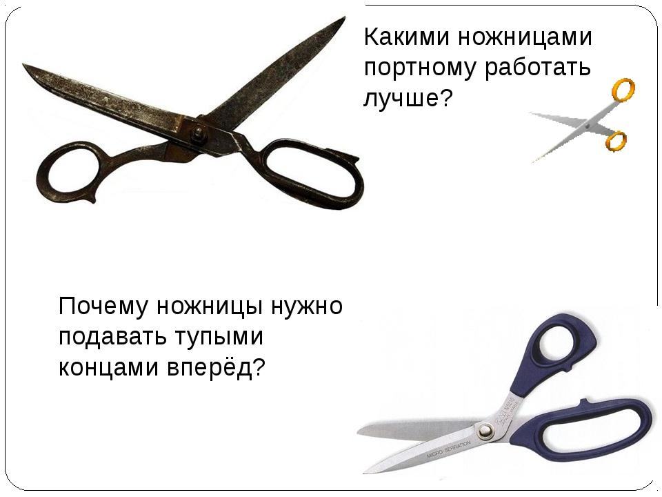 Какими ножницами портному работать лучше? Почему ножницы нужно подавать тупым...