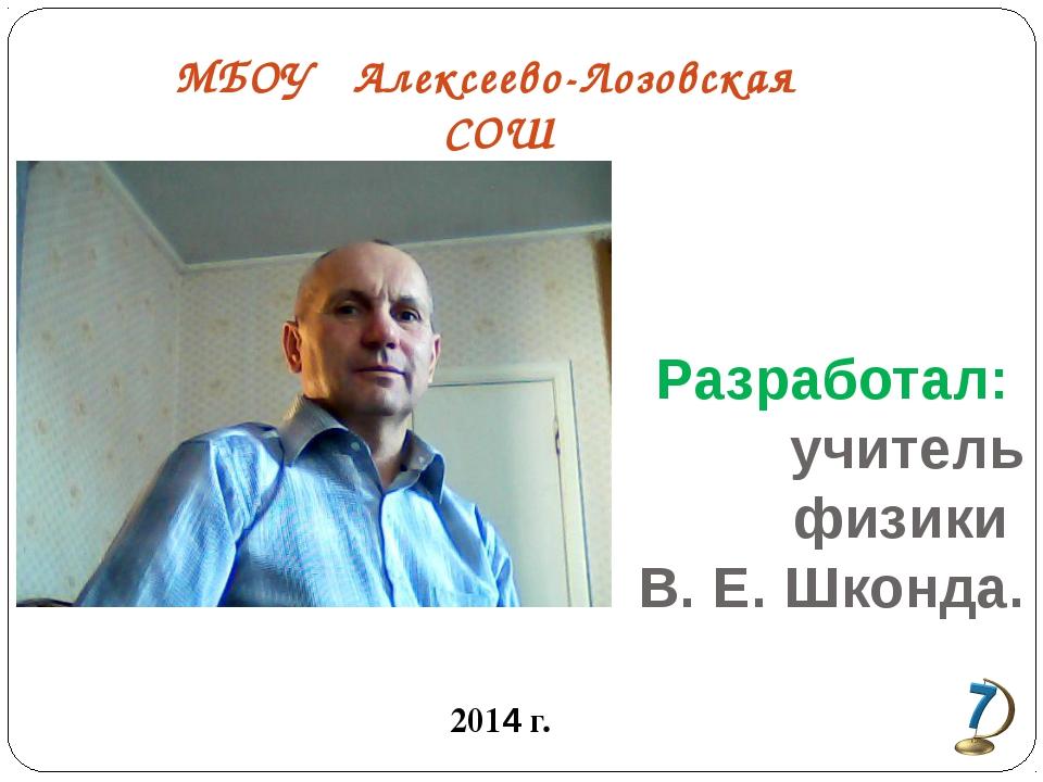 Разработал: учитель физики В. Е. Шконда. 2014 г. МБОУ Алексеево-Лозовская СОШ