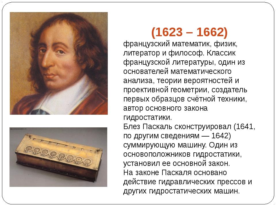 Блез Паска́ль (1623 – 1662) французский математик, физик, литератор и философ...