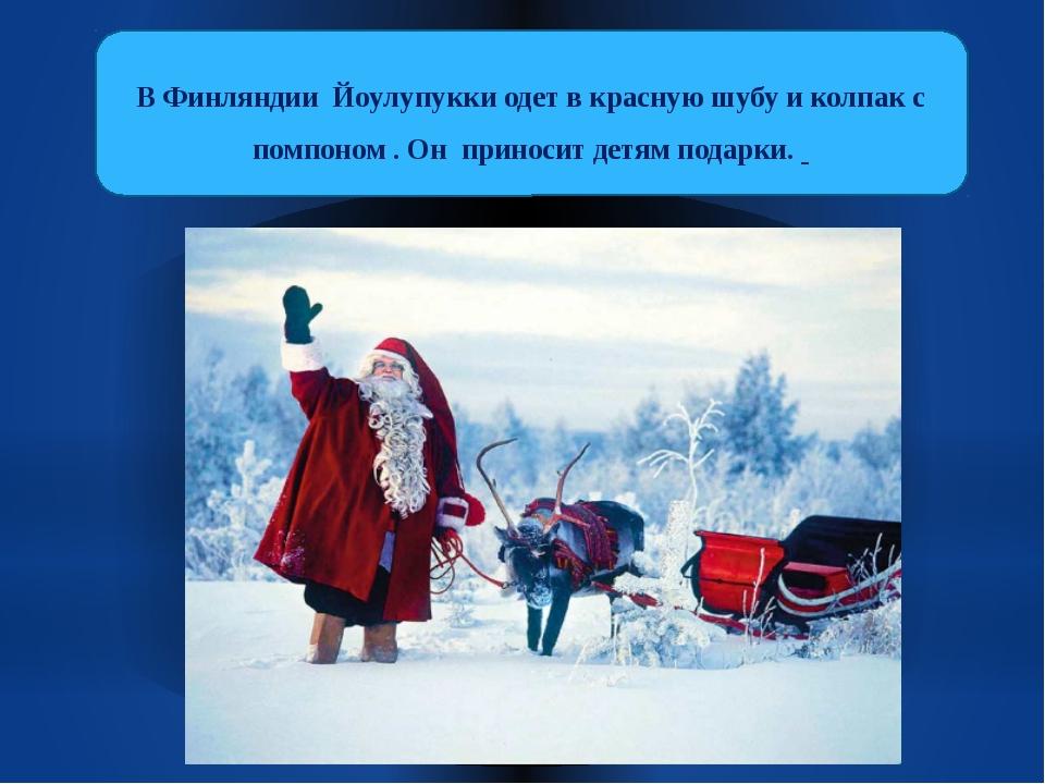 В Финляндии Йоулупукки одет в красную шубу и колпак с помпоном . Он приносит...