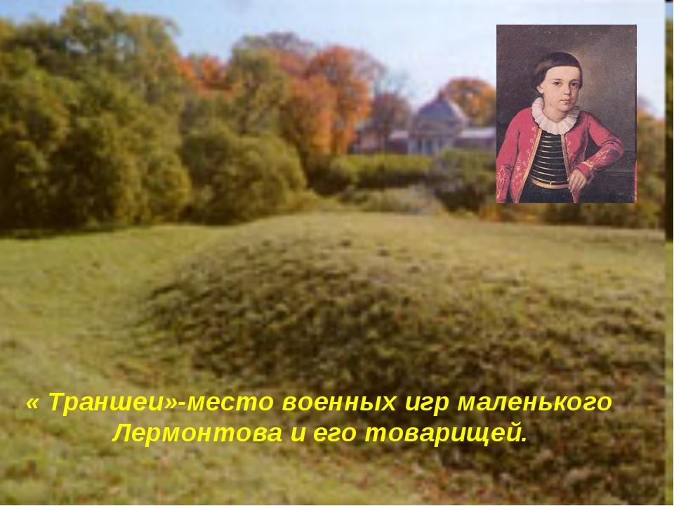 « Траншеи»-место военных игр маленького Лермонтова и его товарищей.