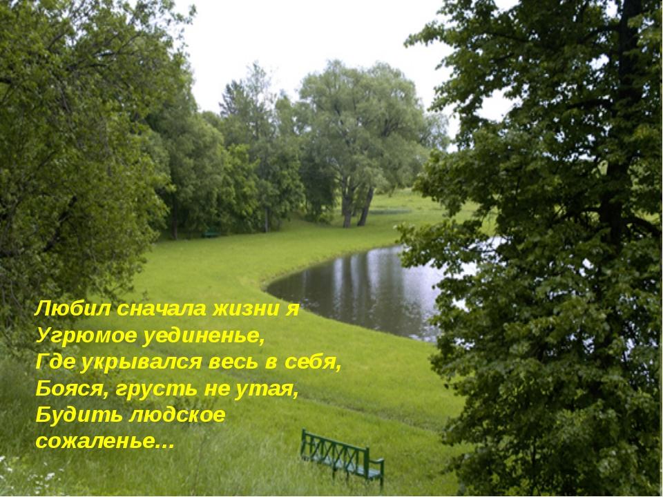Любил сначала жизни я Угрюмое уединенье, Где укрывался весь в себя, Бояся, гр...