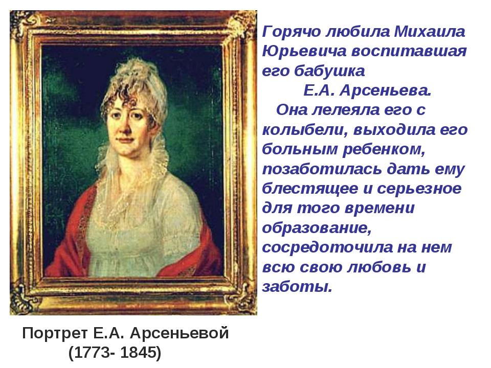 Горячо любила Михаила Юрьевича воспитавшая его бабушка Е.А. Арсеньева. Она ле...