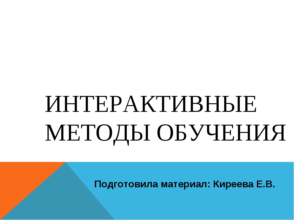 ИНТЕРАКТИВНЫЕ МЕТОДЫ ОБУЧЕНИЯ Подготовила материал: Киреева Е.В.