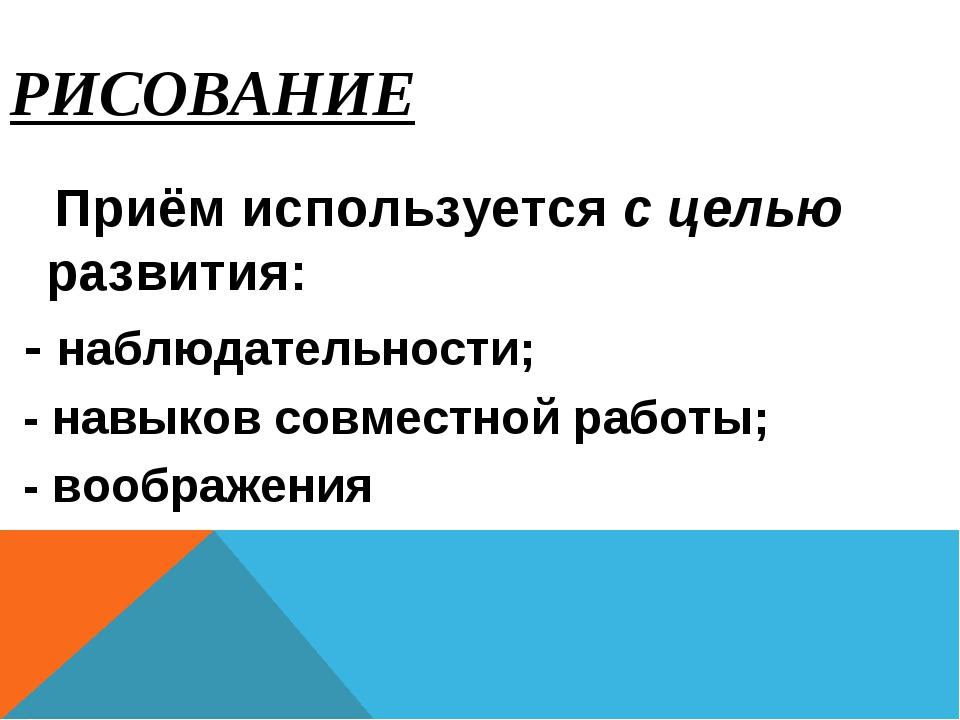 РИСОВАНИЕ Приём используется с целью развития: - наблюдательности; - навыков...