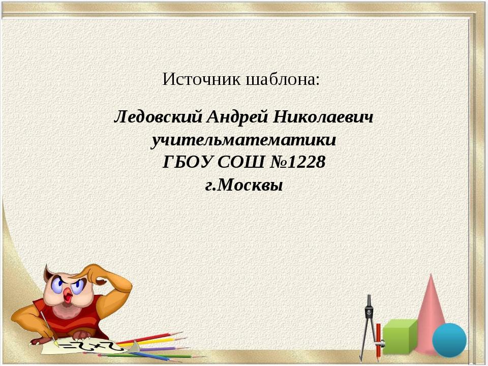 Источник шаблона: Ледовский Андрей Николаевич учительматематики ГБОУ СОШ №12...