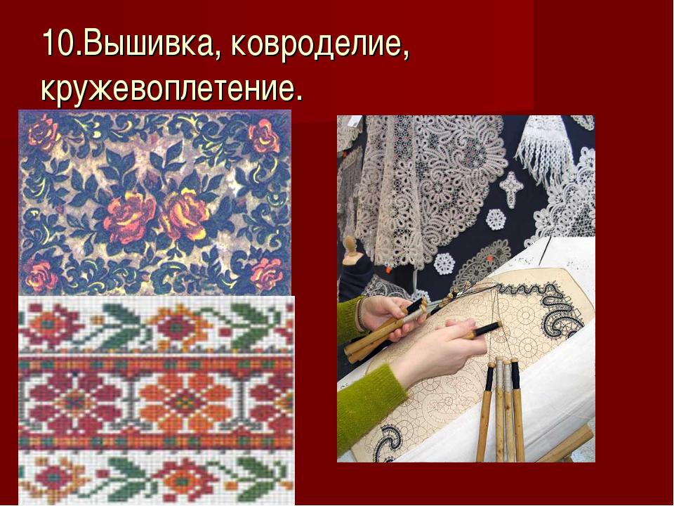 10.Вышивка, ковроделие, кружевоплетение.