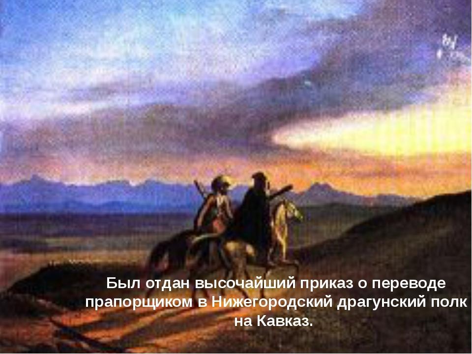 Был отдан высочайший приказ о переводе прапорщиком в Нижегородский драгунски...