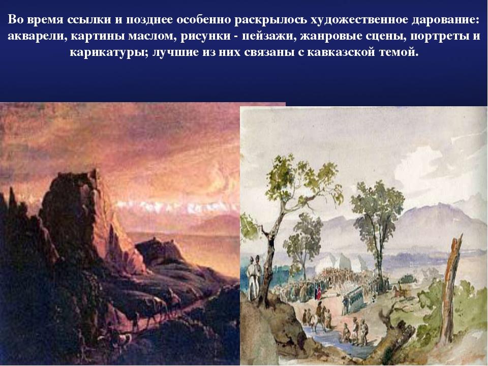 Во время ссылки и позднее особенно раскрылось художественное дарование: аквар...