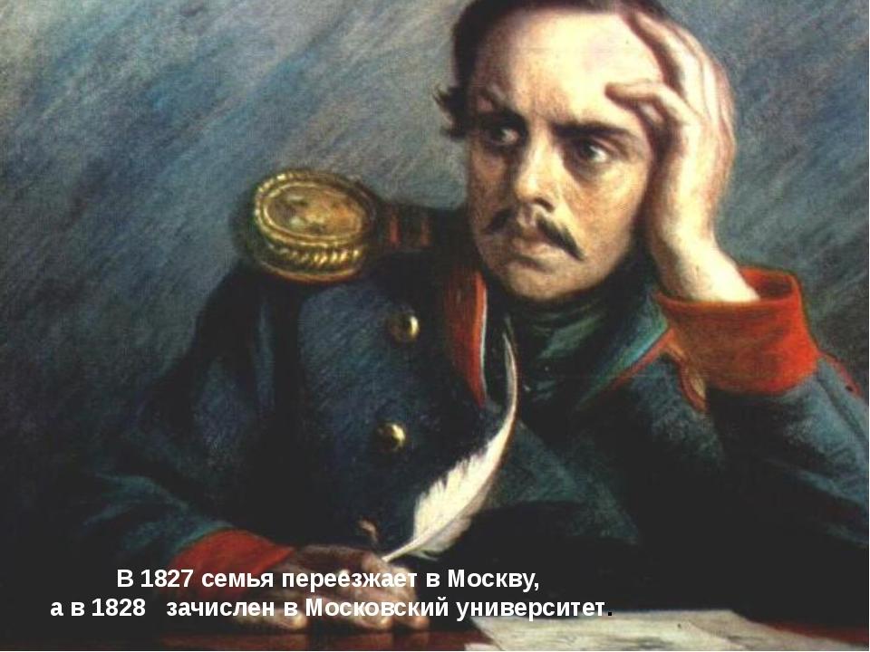 В 1827 семья переезжает в Москву, а в 1828 зачислен в Московский университет...