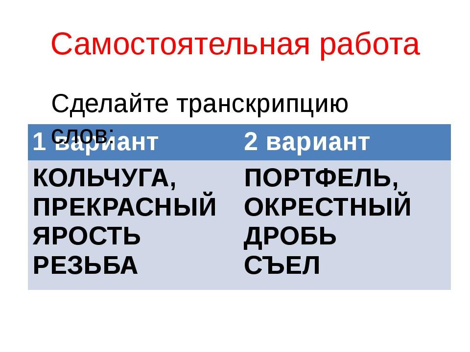 Самостоятельная работа Сделайте транскрипцию слов: 1 вариант 2 вариант КОЛЬЧУ...