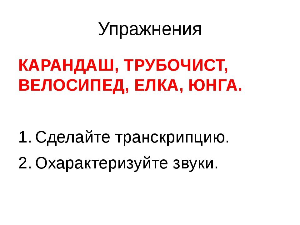 Упражнения КАРАНДАШ, ТРУБОЧИСТ, ВЕЛОСИПЕД, ЕЛКА, ЮНГА. Сделайте транскрипцию....
