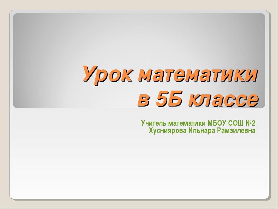 Урок математики в 5Б классе Учитель математики МБОУ СОШ №2 Хусниярова Ильнара...