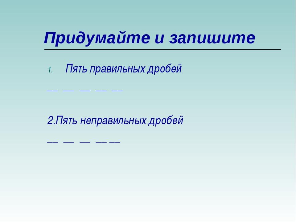 Придумайте и запишите Пять правильных дробей __ __ __ __ __ 2.Пять неправильн...
