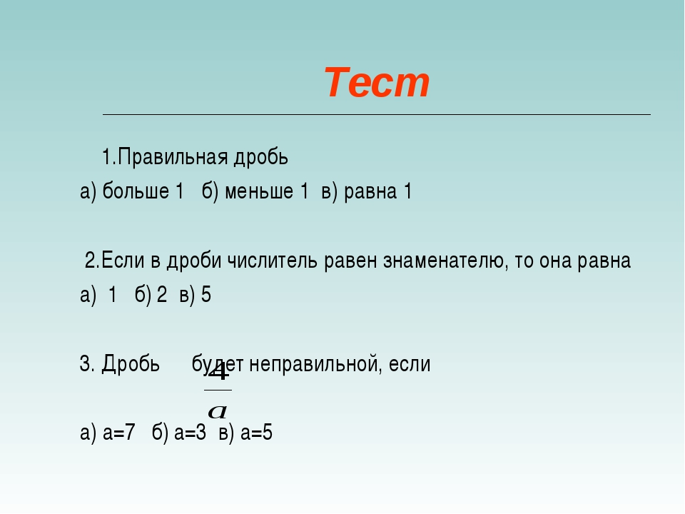 Тест 1.Правильная дробь а) больше 1 б) меньше 1 в) равна 1 2.Если в дроби чис...