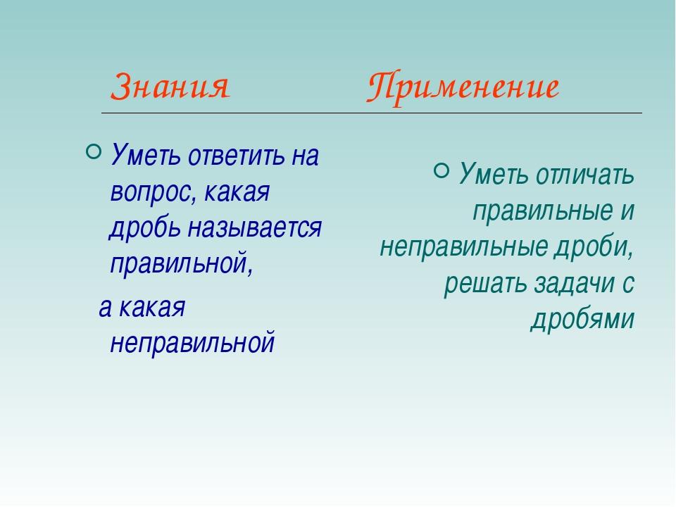 Знания Применение Уметь ответить на вопрос, какая дробь называется правильной...