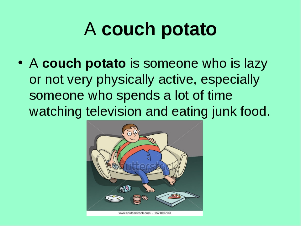 A couch potato A couch potato is someone who is lazy or not very physically a...