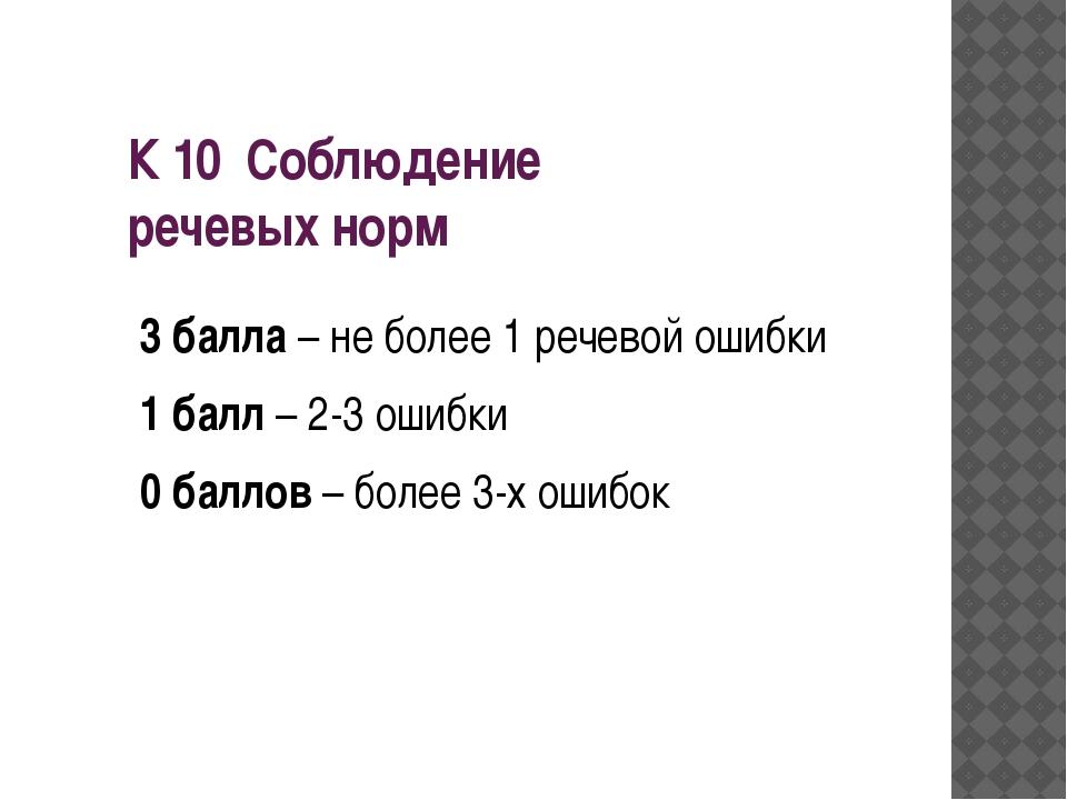 К 10 Соблюдение речевых норм 3 балла – не более 1 речевой ошибки 1 балл – 2-3...