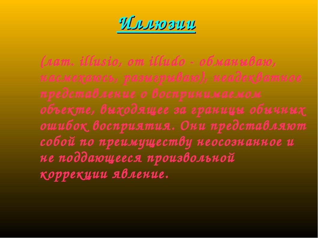 Иллюзии (лат. illusio, от illudo - обманываю, насмехаюсь, разыгрываю), неадек...