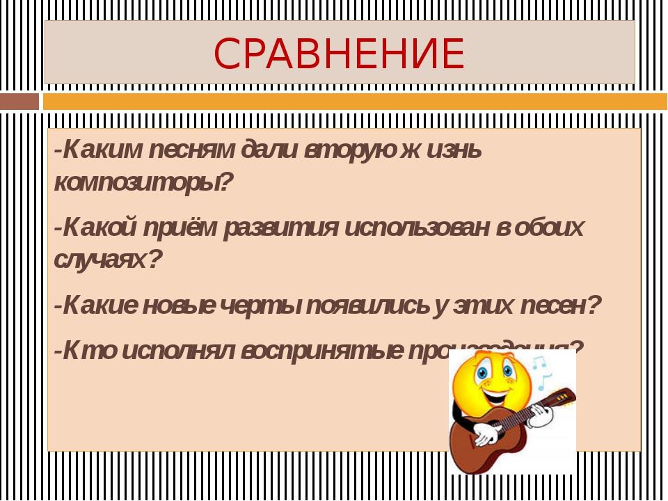 СРАВНЕНИЕ -Каким песням дали вторую жизнь композиторы? -Какой приём развития...