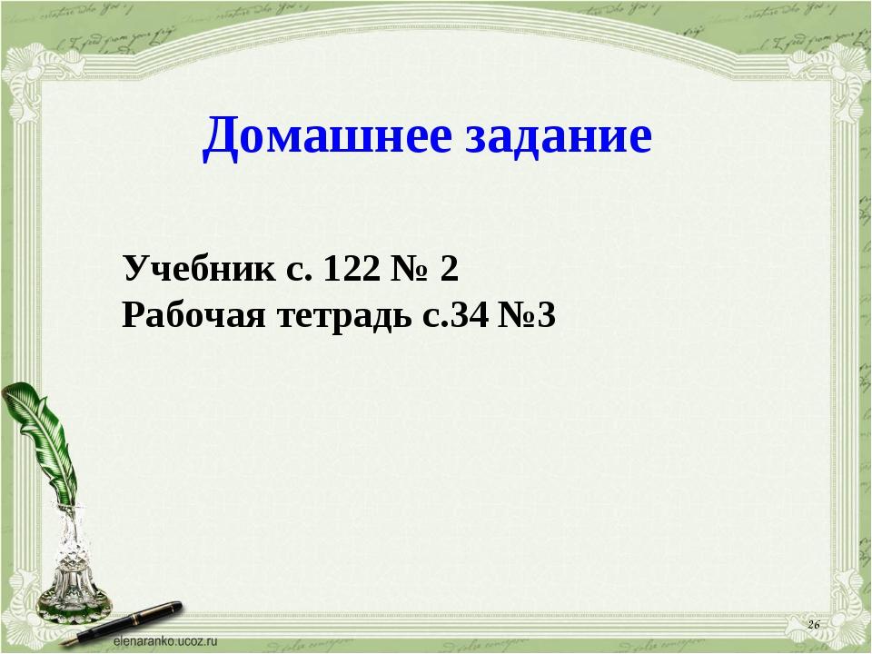 Домашнее задание Учебник с. 122 № 2 Рабочая тетрадь с.34 №3 *