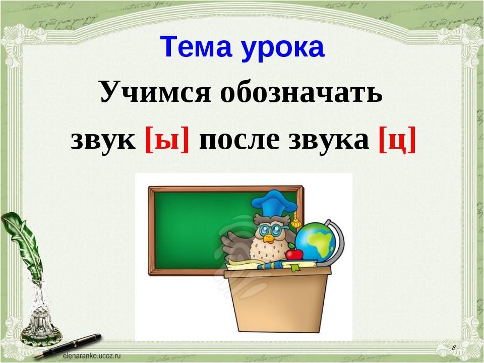 Тема урока Учимся обозначать звук [ы] после звука [ц] *