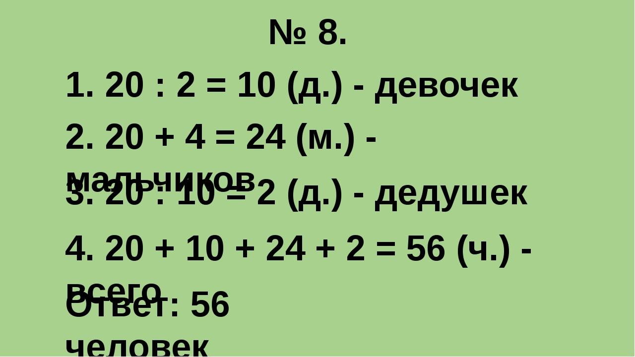 № 8. 1. 20 : 2 = 10 (д.) - девочек 2. 20 + 4 = 24 (м.) - мальчиков 3. 20 : 10...