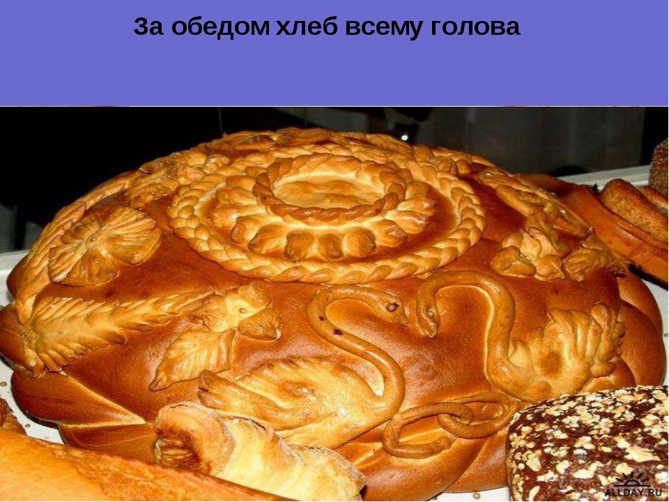 Х За обедом хлеб всему голова