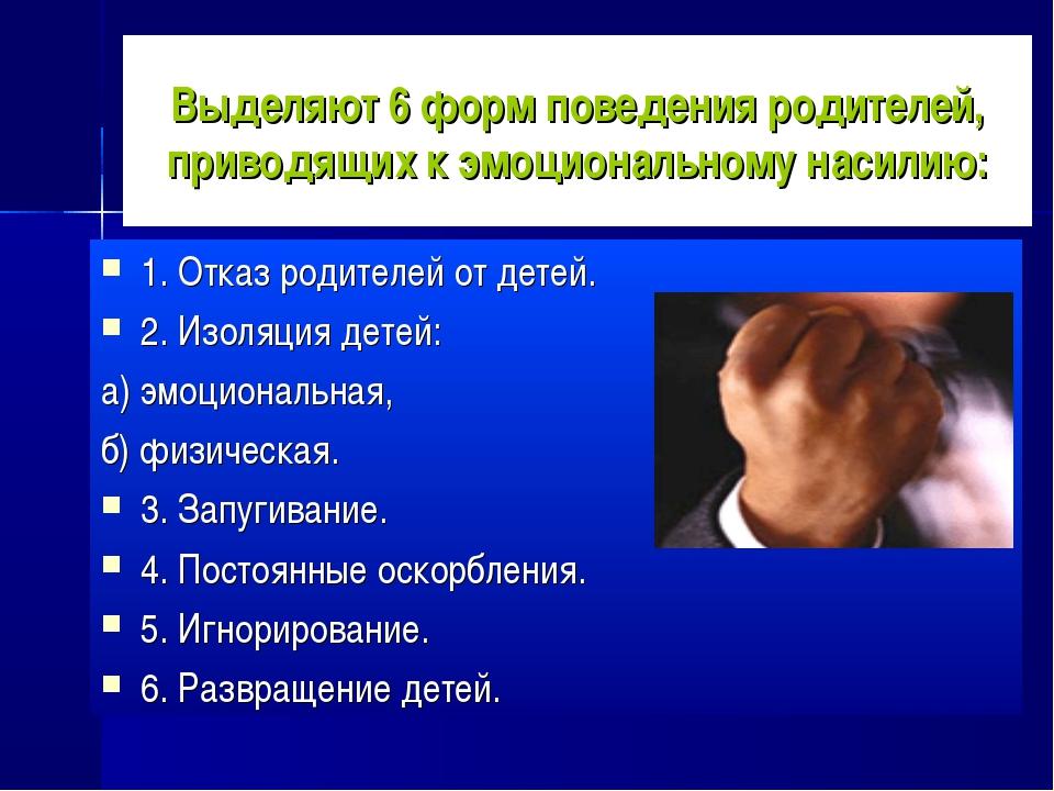 Выделяют 6 форм поведения родителей, приводящих к эмоциональному насилию: 1....