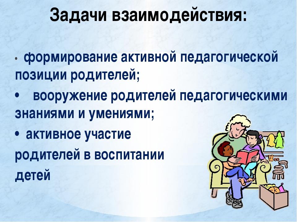 Задачи взаимодействия: • формирование активной педагогической позиции родител...