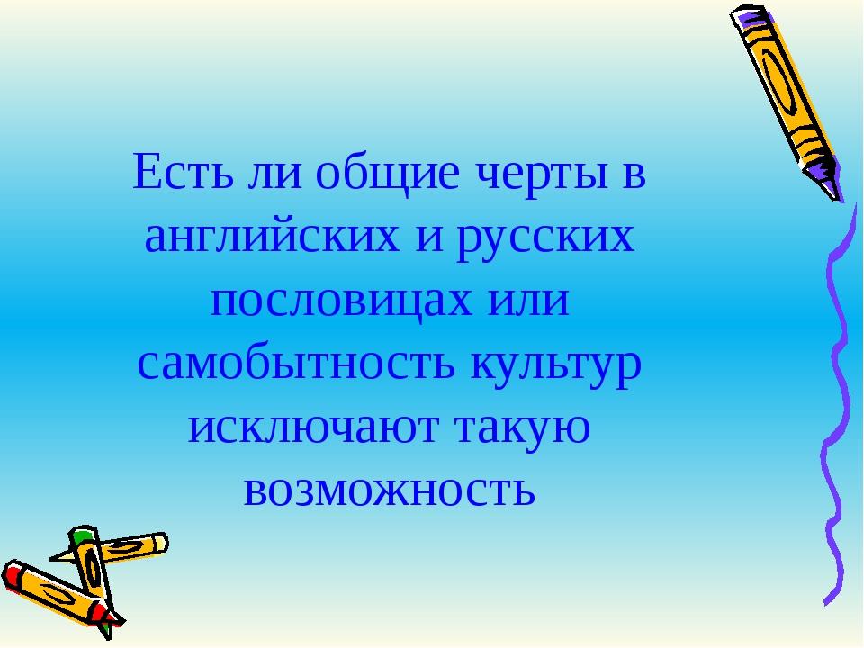 Есть ли общие черты в английских и русских пословицах или самобытность культу...