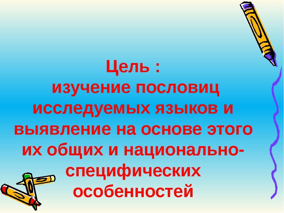 Цель :  изучение пословиц исследуемых языков и выявление на основе этого их о...