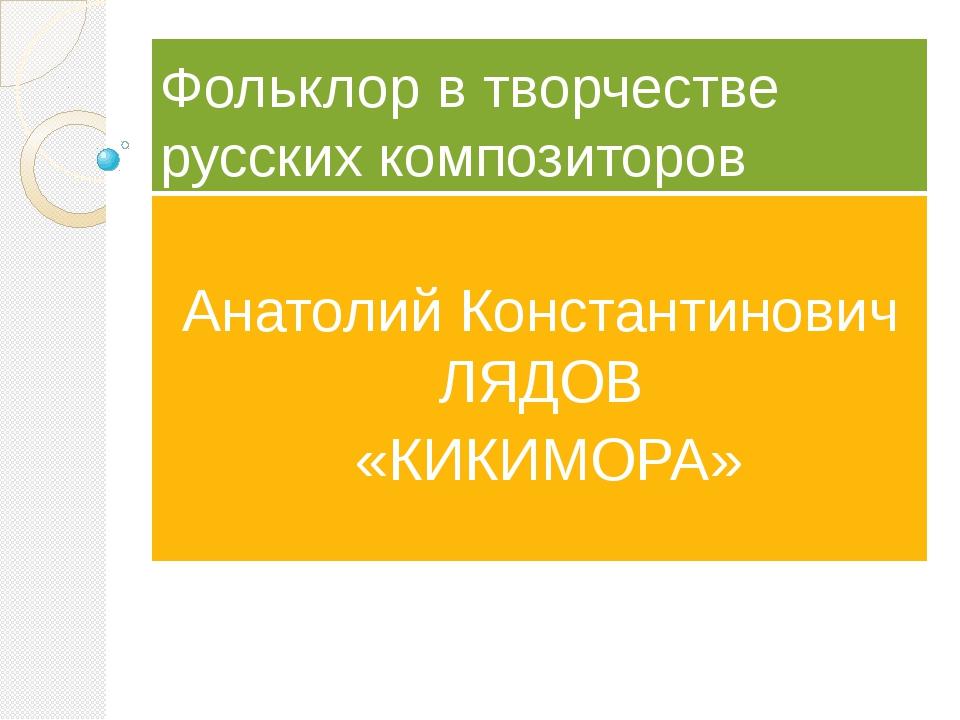 Фольклор в творчестве русских композиторов Анатолий Константинович ЛЯДОВ «КИК...
