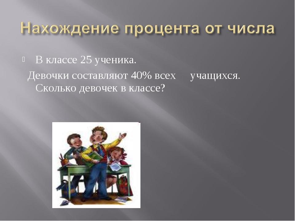 В классе 25 ученика. Девочки составляют 40% всех учащихся. Сколько девочек в...