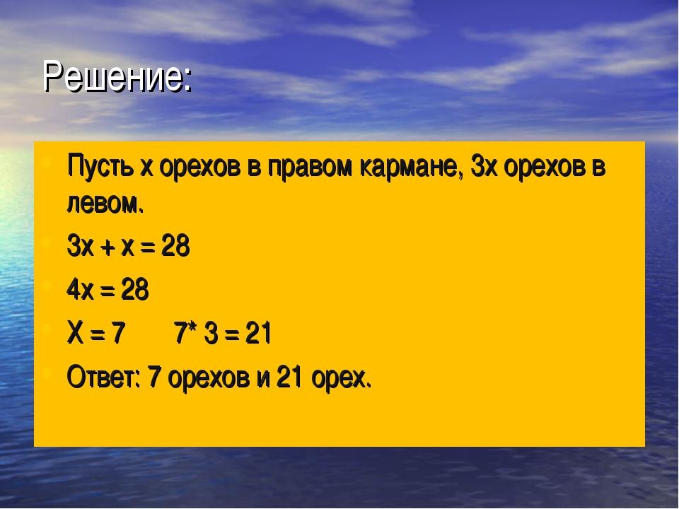 Решение: Пусть х орехов в правом кармане, 3х орехов в левом. 3х + х = 28 4х =...