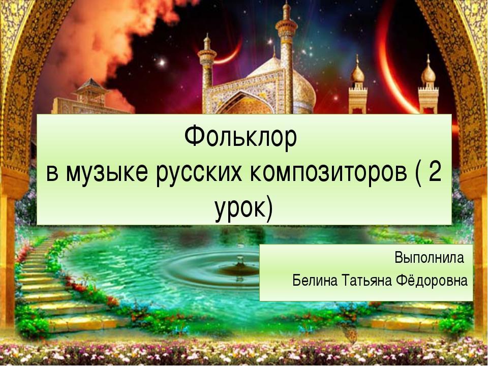 Фольклор в музыке русских композиторов ( 2 урок) Выполнила Белина Татьяна Фёд...