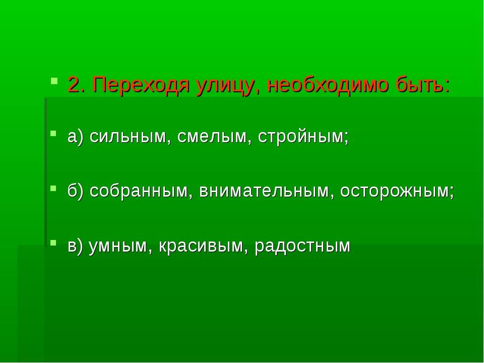2. Переходя улицу, необходимо быть: а) сильным, смелым, стройным; б) собранны...