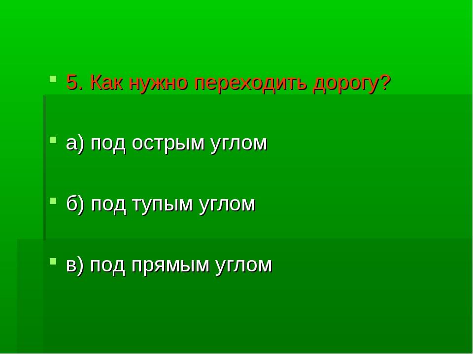 5. Как нужно переходить дорогу? а) под острым углом б) под тупым углом в) под...