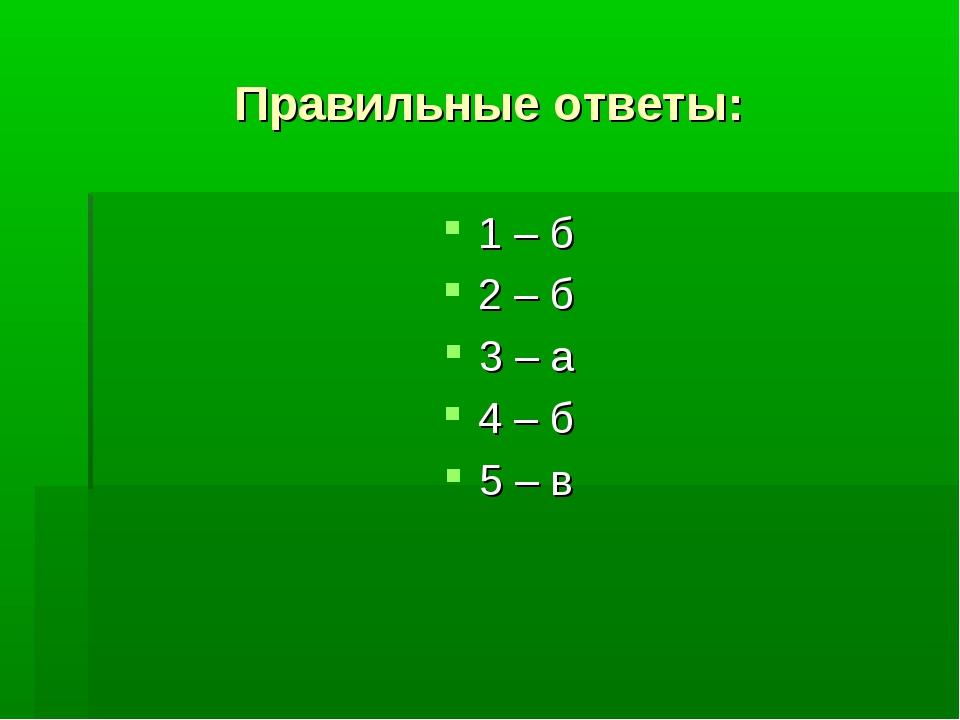 Правильные ответы: 1 – б 2 – б 3 – а 4 – б 5 – в