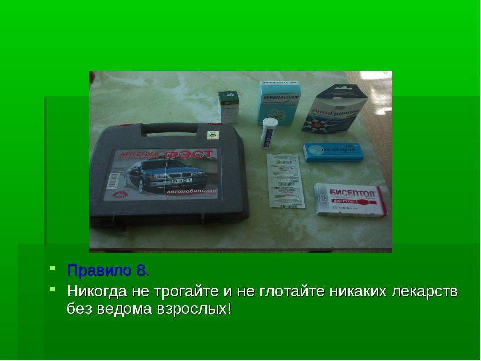 Правило 8. Никогда не трогайте и не глотайте никаких лекарств без ведома взр...