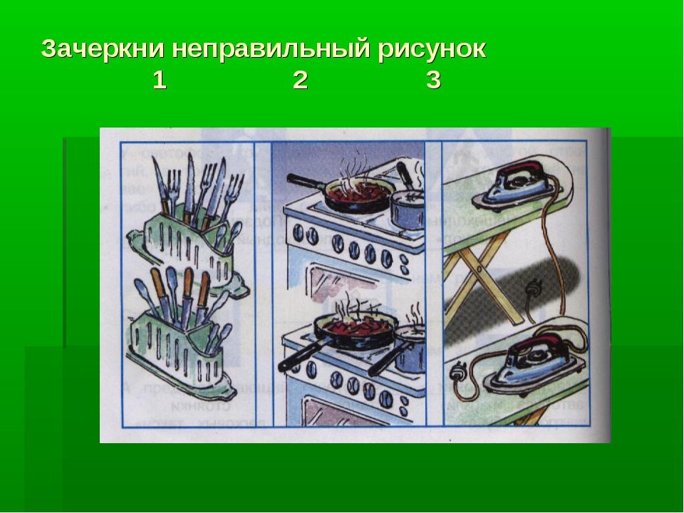 Зачеркни неправильный рисунок 1 2 3