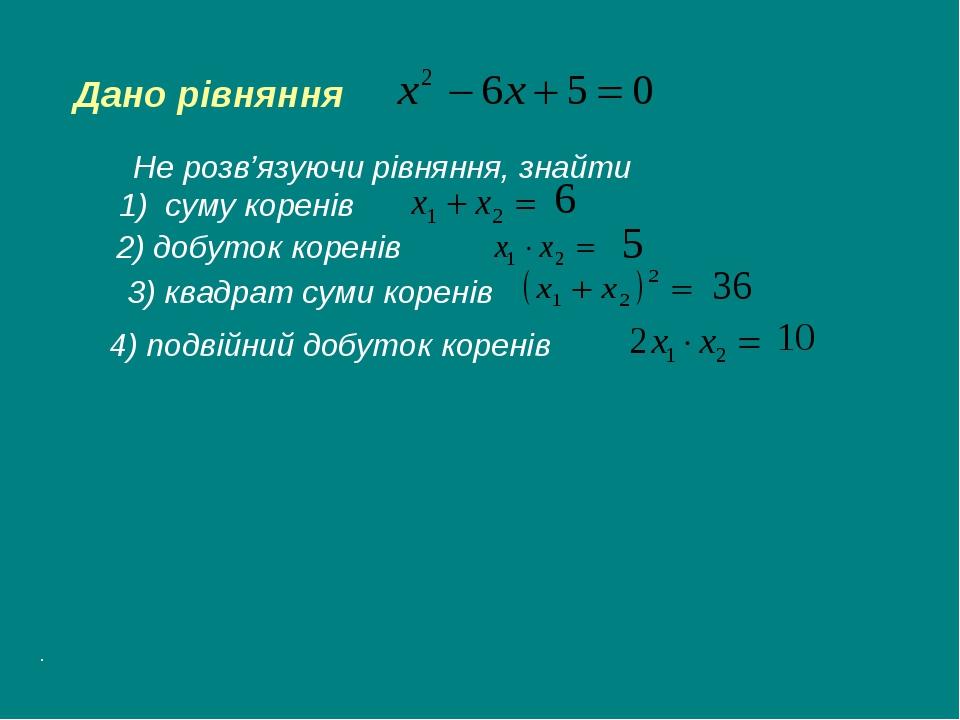 Дано рівняння Не розв'язуючи рівняння, знайти 1) суму коренів 2) добуток коре...