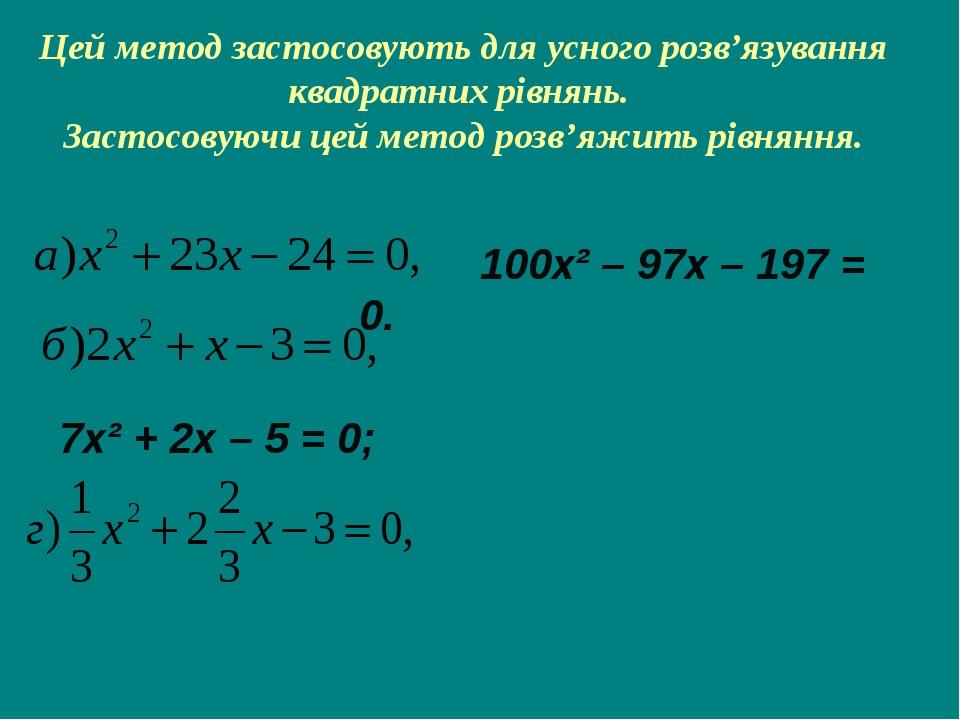 Цей метод застосовують для усного розв'язування квадратних рівнянь. Застосову...