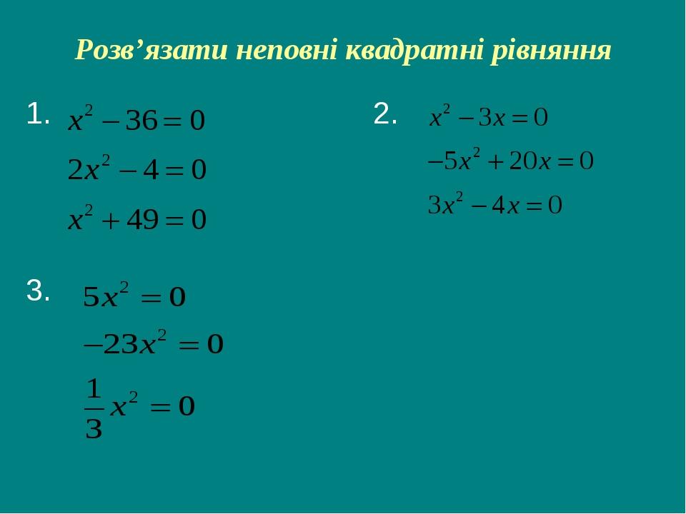 Розв'язати неповні квадратні рівняння 1. 2. 3.