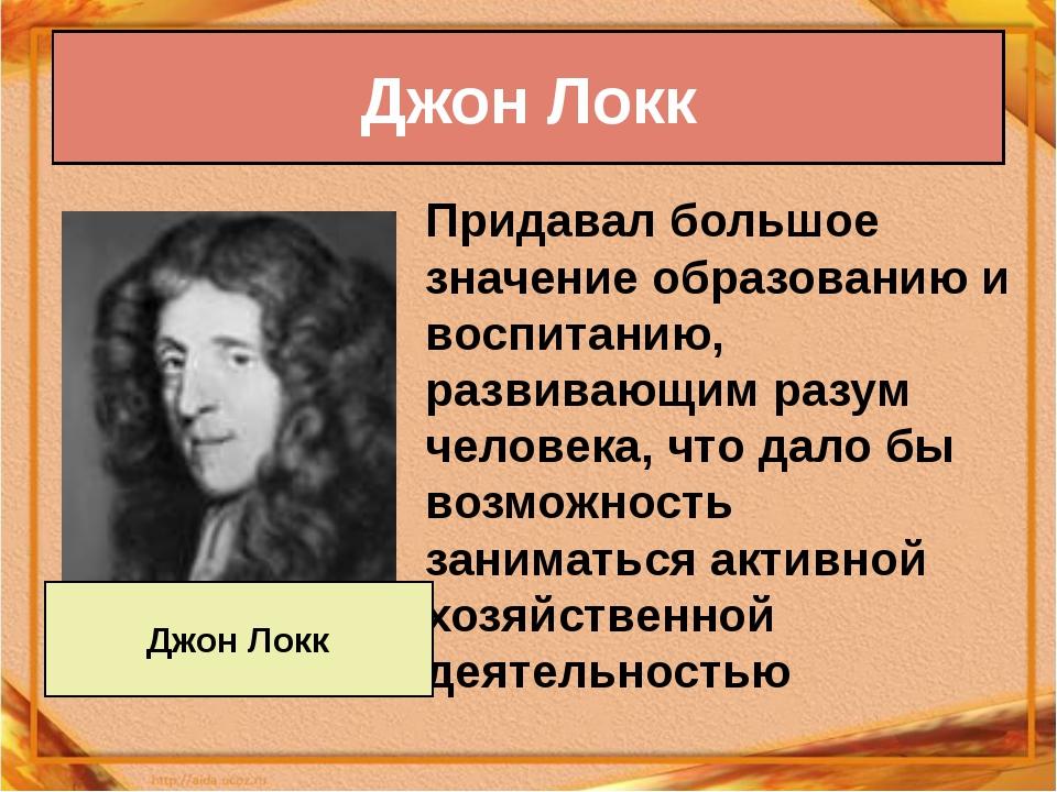 Придавал большое значение образованию и воспитанию, развивающим разум человек...