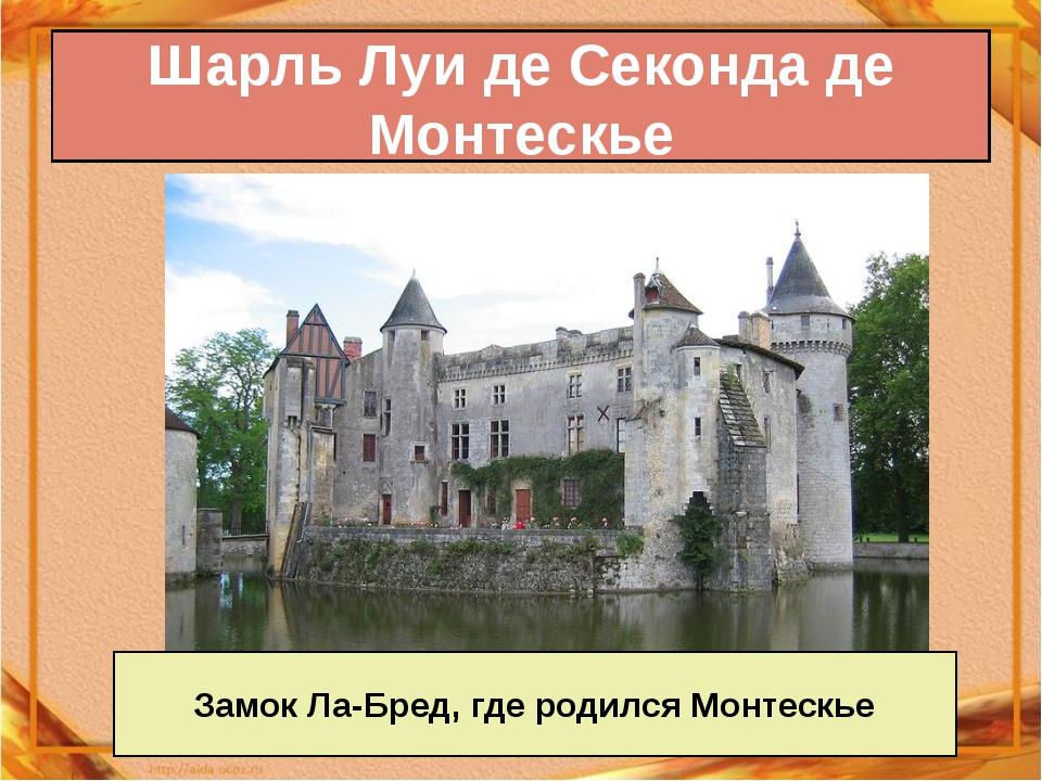 Шарль Луи де Секонда де Монтескье Замок Ла-Бред, где родился Монтескье