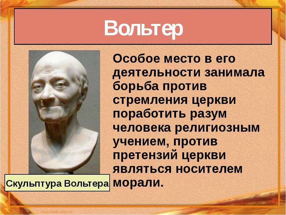 Вольтер Особое место в его деятельности занимала борьба против стремления цер...
