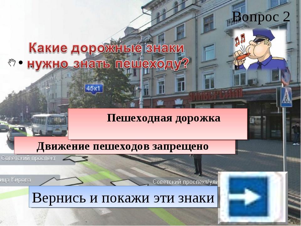 Вопрос 2 . Движение пешеходов запрещено Пешеходная дорожка Вернись и покажи э...