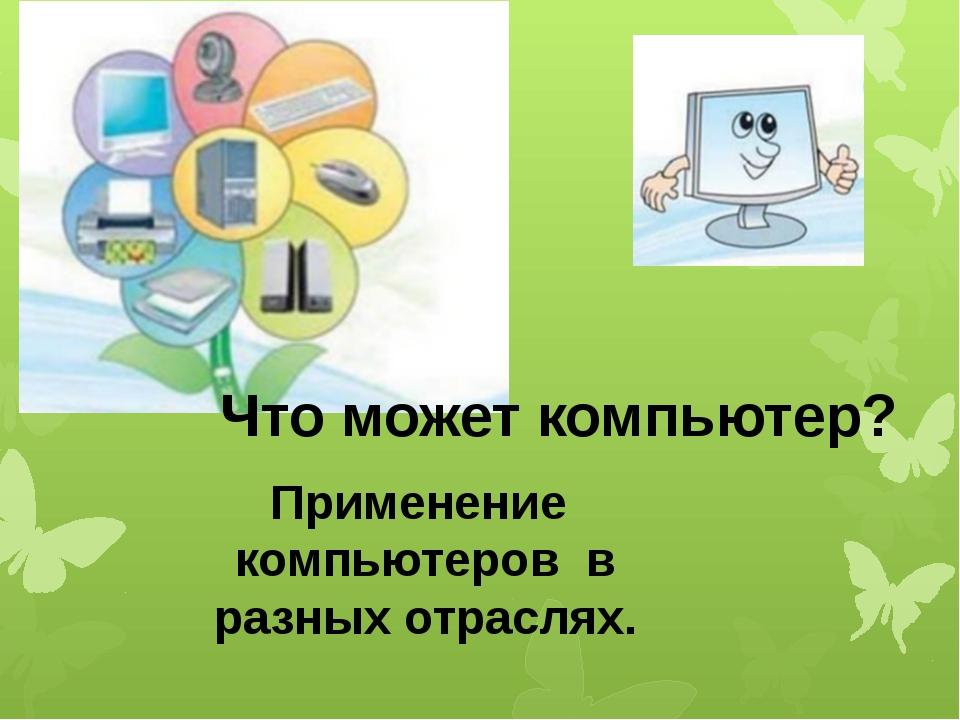 Что может компьютер? Применение компьютеров в разных отраслях.